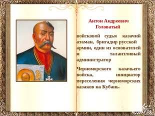 Антон Андреевич Головатый войсковой судья казачий атаман,бригадиррусской