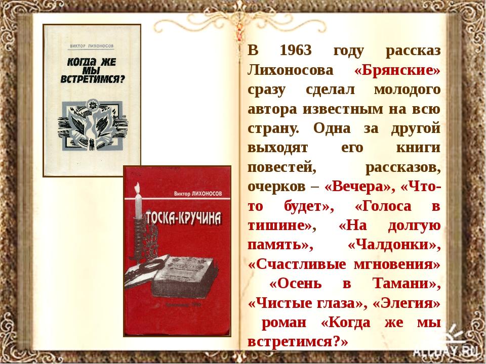 В 1963 году рассказ Лихоносова «Брянские» сразу сделал молодого автора извест...