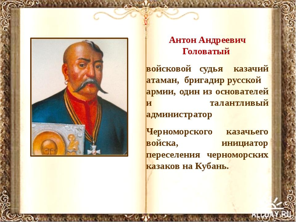 Антон Андреевич Головатый войсковой судья казачий атаман,бригадиррусской...