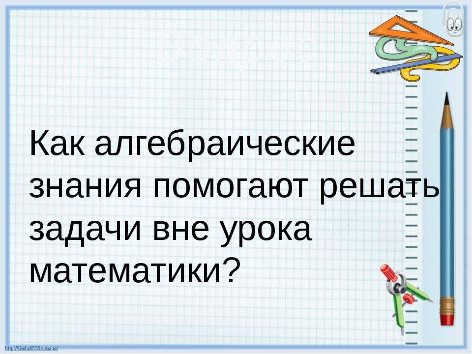 Вопрос Как алгебраические знания помогают решать задачи вне урока математики?