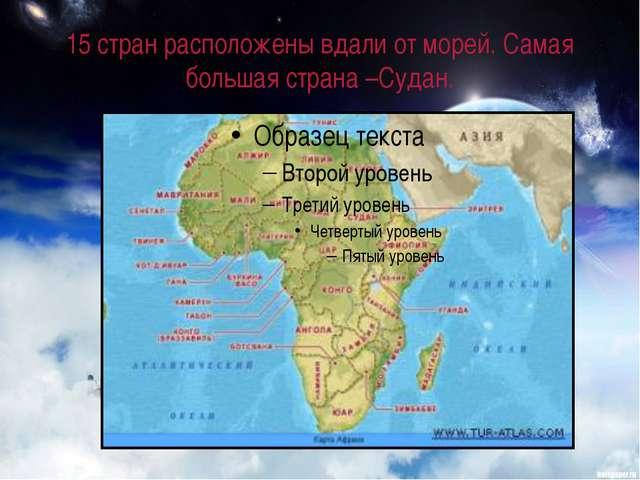 15 стран расположены вдали от морей. Самая большая страна –Судан.