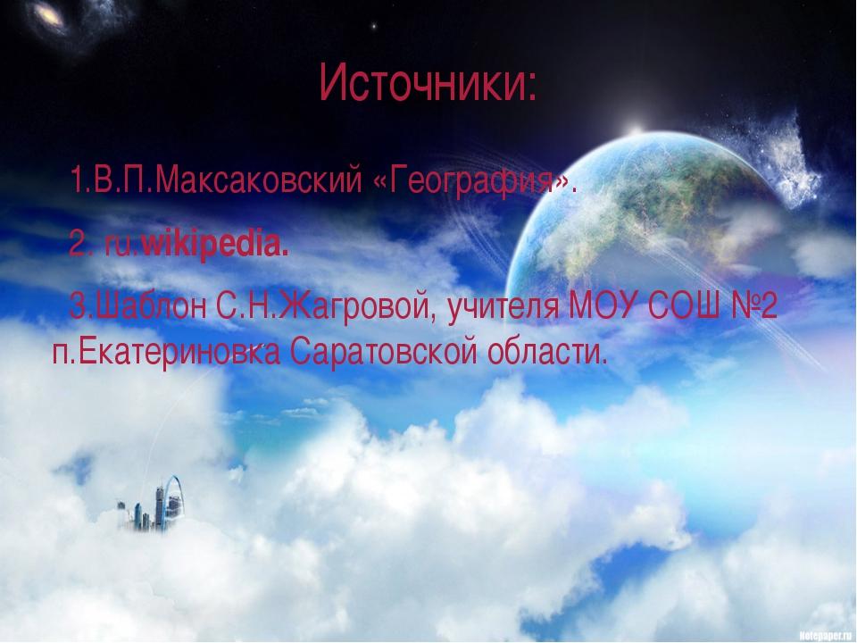 Источники: 1.В.П.Максаковский «География». 2. ru.wikipedia. 3.Шаблон С.Н.Жагр...