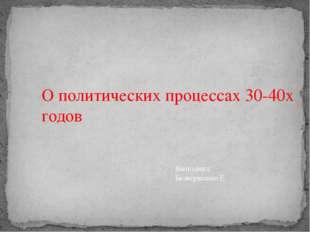 О политических процессах 30-40х годов Выполнил: Безвершенко Е.