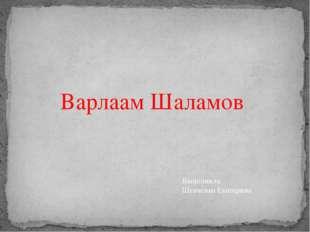 Варлаам Шаламов Выполнила: Шевченко Екатерина