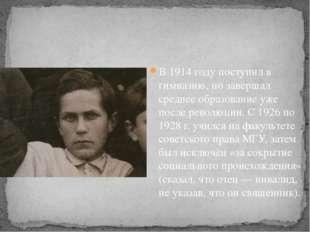 В 1914 году поступил в гимназию, но завершал среднее образование уже после р