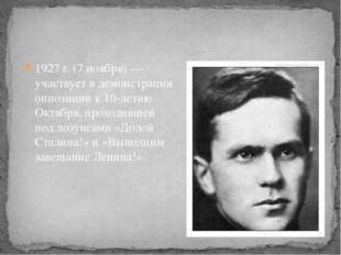 1927 г. (7 ноября) — участвует в демонстрации оппозиции к 10-летию Октября,