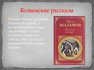 Колымские рассказы Первый сборник рассказов Варлама Шаламова, в котором отраж