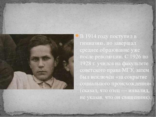 В 1914 году поступил в гимназию, но завершал среднее образование уже после р...