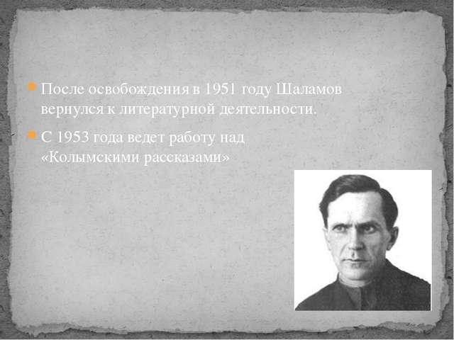 После освобождения в 1951 году Шаламов вернулся к литературной деятельности....