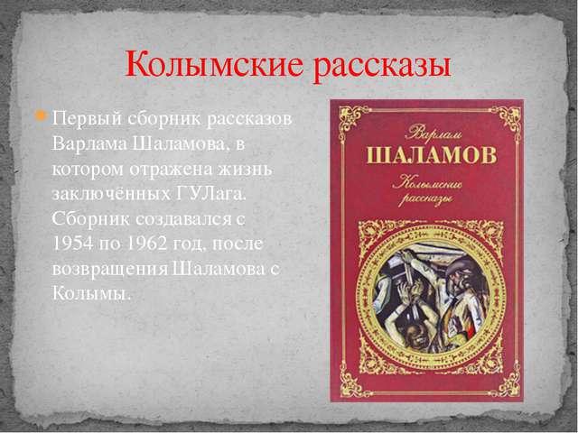 Колымские рассказы Первый сборник рассказов Варлама Шаламова, в котором отраж...