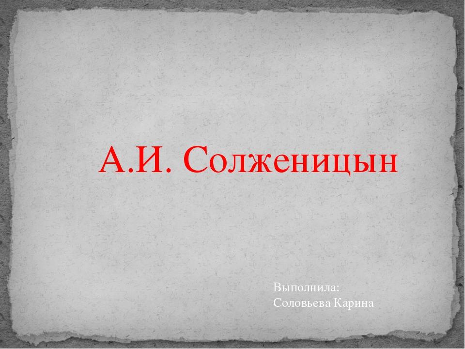 А.И. Солженицын Выполнила: Соловьева Карина