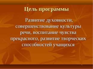 Цель программы Развитие духовности, совершенствование культуры речи, воспитан