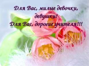 Для Вас, милые девочки, девушки! Для Вас, дорогие учителя!!!