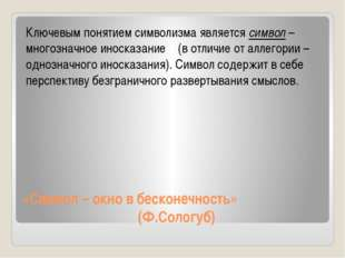 «Символ – окно в бесконечность» (Ф.Сологуб) Ключевым понятием символизма явля