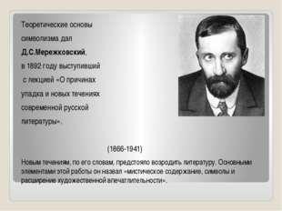 Теоретические основы символизма дал Д.С.Мережковский, в 1892 году выступивший