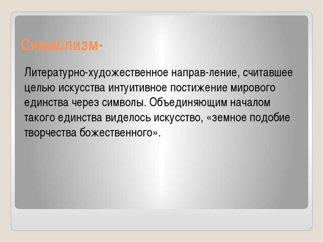 Символизм- Литературно-художественное направ-ление, считавшее целью искусства...