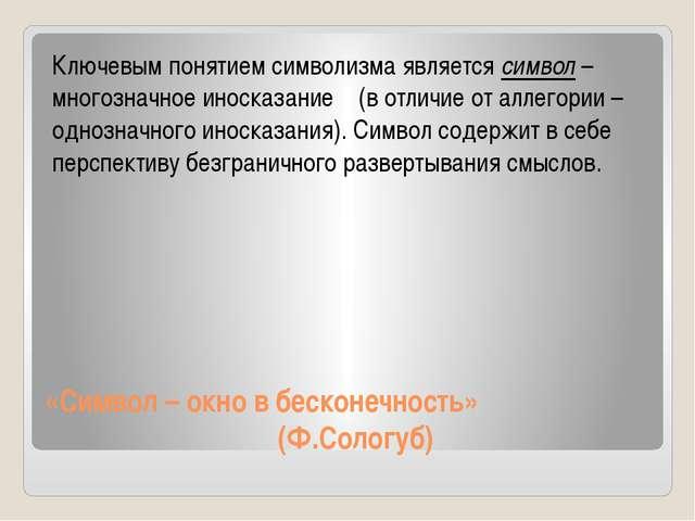 «Символ – окно в бесконечность» (Ф.Сологуб) Ключевым понятием символизма явля...