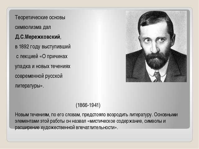 Теоретические основы символизма дал Д.С.Мережковский, в 1892 году выступивший...