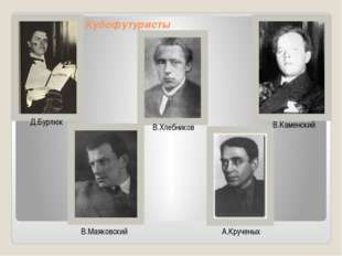 Кубофутуристы  Д.Бурлюк В.Хлебников В.Каменский В.Маяковский А.Крученых
