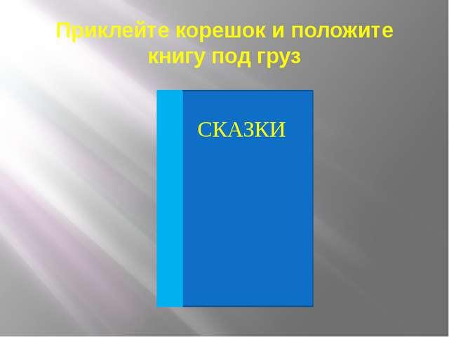 Приклейте корешок и положите книгу под груз СКАЗКИ