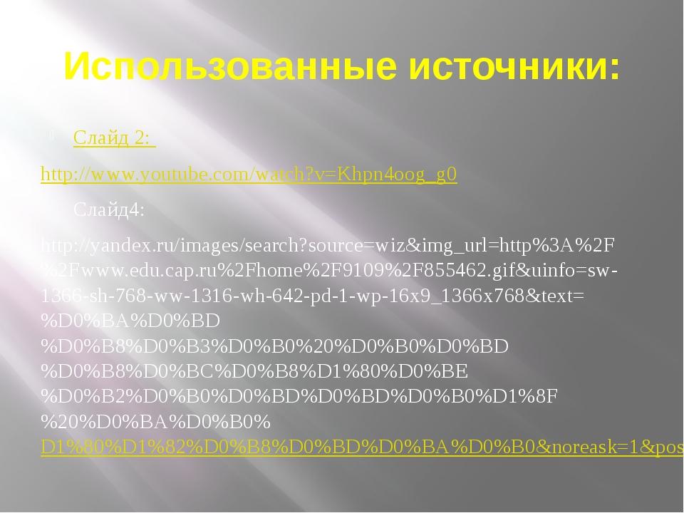 Использованные источники: Слайд 2: http://www.youtube.com/watch?v=Khpn4oog_g0...