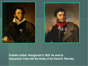 Pushkin visited Georgievsk in 1820. He went to Goryachiye Vody with the famil