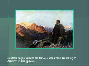 "Pushkin began to write his famous notes ""The Travelling to Arzrum"" in Georgie"