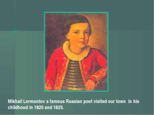 Mikhail Lermontov a famous Russian poet visited our town in his childhood in