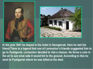 In the year 1841 he stayed in the hotel in Georgievsk. Here he met his friend