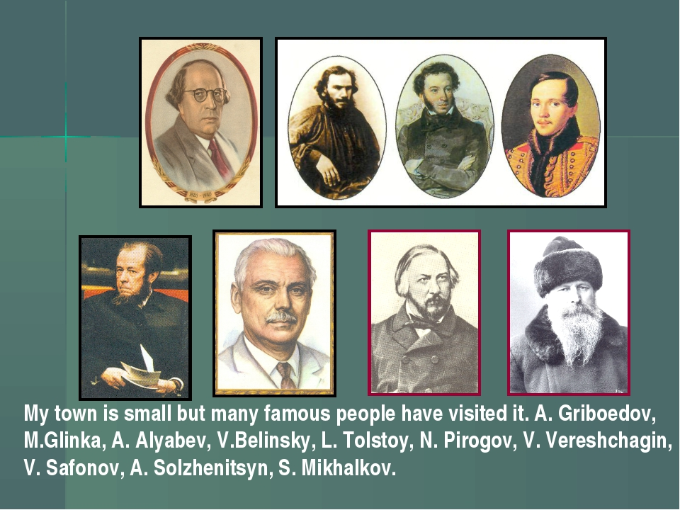 My town is small but many famous people have visited it. A. Griboedov, M.Glin...