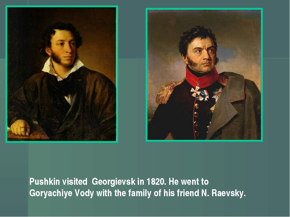 Pushkin visited Georgievsk in 1820. He went to Goryachiye Vody with the famil...