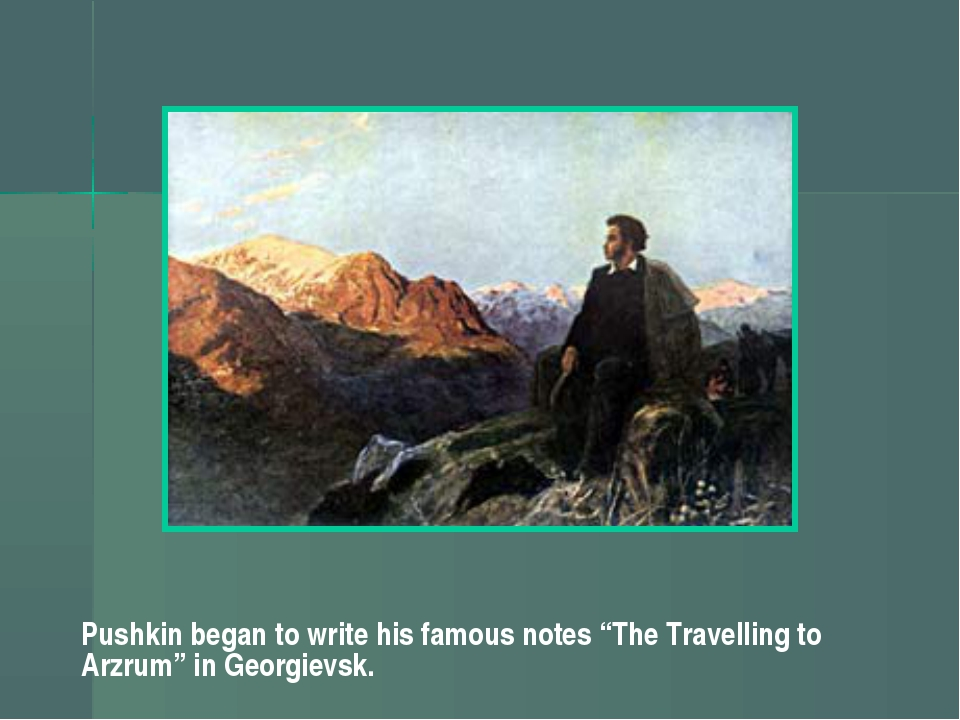 "Pushkin began to write his famous notes ""The Travelling to Arzrum"" in Georgie..."