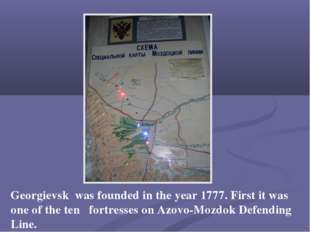 Georgievsk was founded in the year 1777. First it was one of the ten fortress