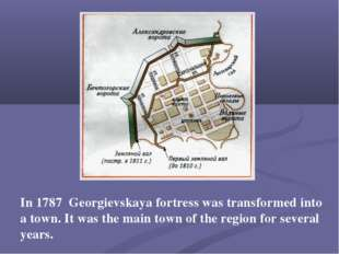 In 1787 Georgievskaya fortress was transformed into a town. It was the main t