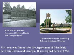 My town was famous for the Agreement of friendship between Russia and Georgia