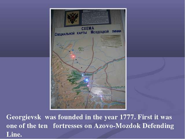 Georgievsk was founded in the year 1777. First it was one of the ten fortress...