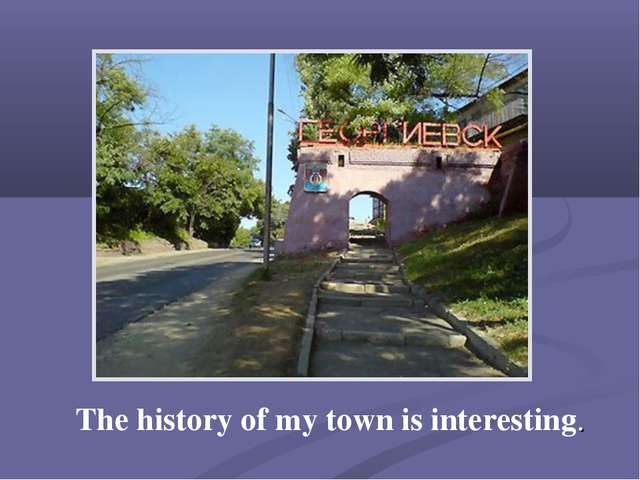 The history of my town is interesting.