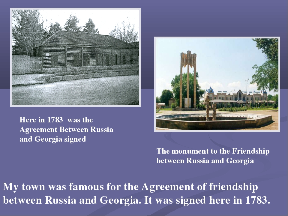 My town was famous for the Agreement of friendship between Russia and Georgia...