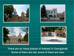 There are no many places of interest in Georgievsk. Some of them are old, som