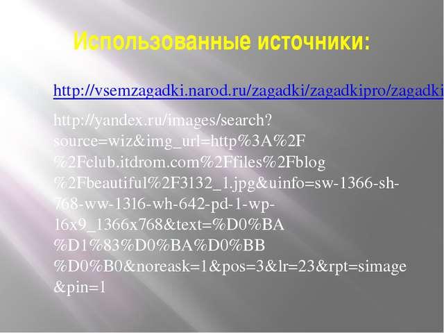 Использованные источники: http://vsemzagadki.narod.ru/zagadki/zagadkipro/zaga...