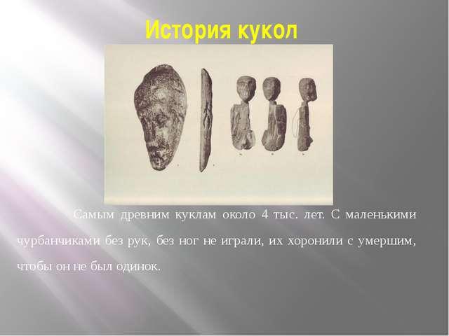 История кукол Самым древним куклам около 4 тыс. лет. С маленькими чурбанчикам...