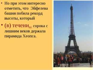 Но при этом интересно отметить, что Эйфелева башня побила рекорд высоты, кото