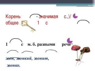 Корень - значимая с.,\/ общее ЛЗ всех 1 с 1 с м. б. разными речи: звон, звонк