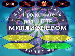 50:50 Х2 Продолжите ряд: HTTP, FTP, POP, … В: PCI А: USB D: SMTP С: IBM