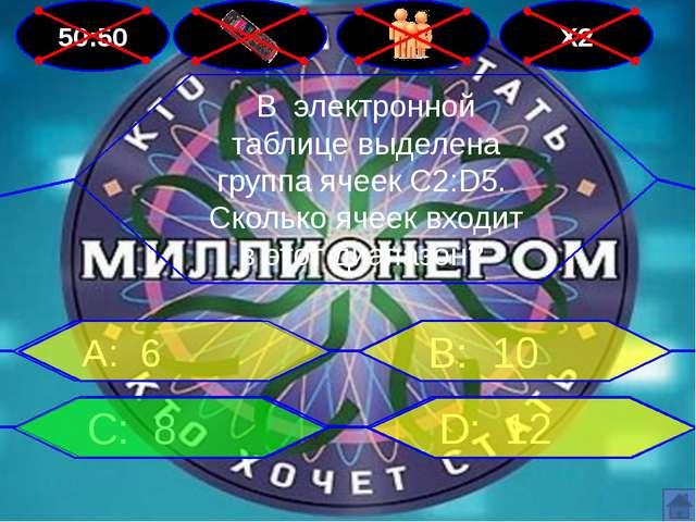 50:50 Х2 В: 10 А: 6 D: 12 С: 8 В электронной таблице выделена группа ячеек C2...