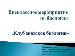 «Клуб знатоков биологии» Шпидонова М.Ю. преподаватель химии и биологии Муромс