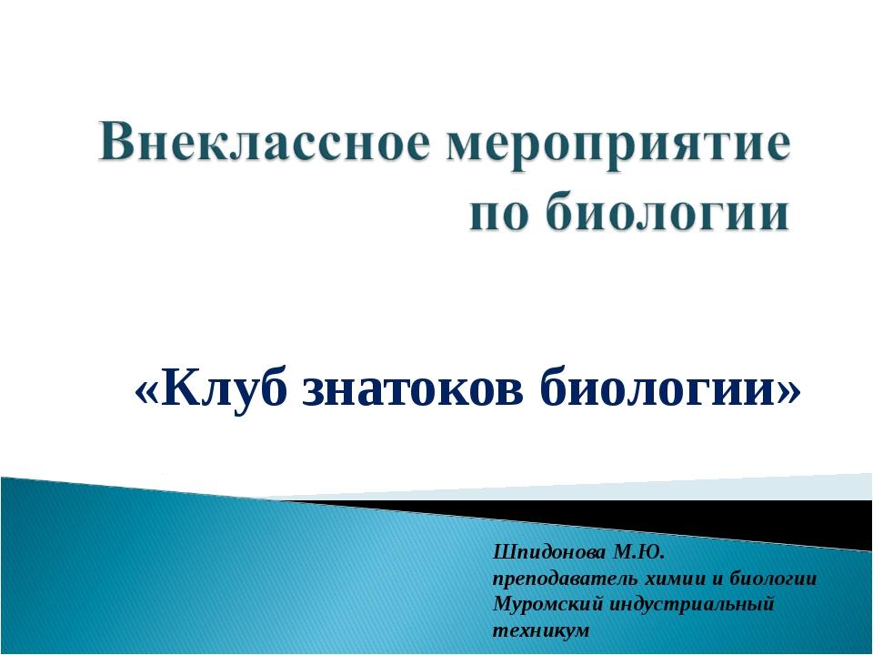 «Клуб знатоков биологии» Шпидонова М.Ю. преподаватель химии и биологии Муромс...