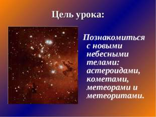 Цель урока: Познакомиться с новыми небесными телами: астероидами, кометами, м
