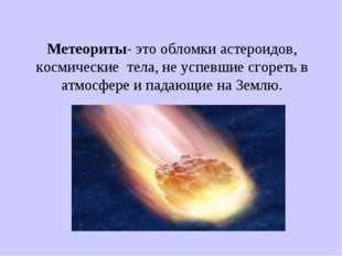 Метеориты- это обломки астероидов, космические тела, не успевшие сгореть в ат