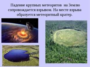 Падение крупных метеоритов на Землю сопровождается взрывом. На месте взрыва